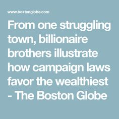 From one struggling town, billionaire brothers illustrate how campaign laws favor the wealthiest - The Boston Globe