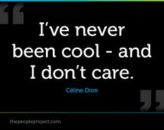 Ive never been cool - and I dont care. - Celine Dion  http://thepeopleproject.com/share-a-quote.php