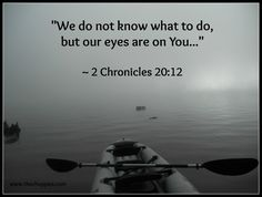 """We do not know what to do, but our eyes are on You."" ~2 Chron. 20:12"