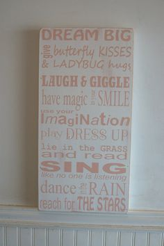 Dream big give butterfly kisses & ladybug hugs, laugh & giggle, have magic in your smile, use your imagination, play dress up, lie in the grass and read, sing like no is listening, dance in the rain, reach for the stars