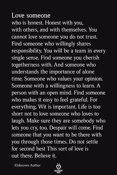 Love someone who is honest. Honest with you, with others, and with themselves. You cannot love someone you do not trust. Find someone who willingly shares… Now Quotes, Soulmate Love Quotes, Life Quotes Love, Love Quotes For Him, Wisdom Quotes, True Quotes, Words Quotes, Quotes To Live By, Happiness Quotes