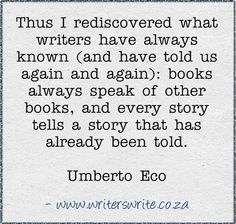 """""""Thus I rediscovered what writers have always known (and have told us again and again): books always speak of other books, and every story tells a story that has already been told."""" Umberto Eco"""