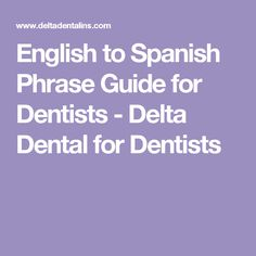 English to Spanish Phrase Guide for Dentists - Delta Dental for Dentists