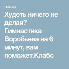 Худеть ничего не делая? Гимнастика Воробьева на 6 минут, вам поможет.Клабс