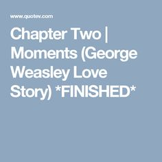 Chapter Two   Moments (George Weasley Love Story) *FINISHED*