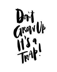 """""""Don't Grow Up, It's a Trap!"""""""