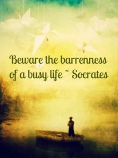 Beware the barrenness of a busy life | Inspirational Quotes. One of my faves...