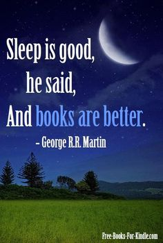 Sleep is good he said and book are better. Tyrion Lannister ladies and gents.
