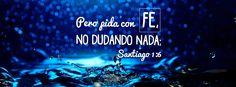 No dudando nada - Santiago 1:6: Pero pida con fe, no dudando nada; porque el que duda es semejante a la onda del mar, que es arrastrada por el viento y echada de una parte a otra.