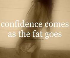 thinspo. confidence comes as the fat goes.