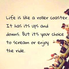 "this is so true. ""life is like a roller coaster. it has its ups and downs. but its your choice to scream or enjoy the ride."""