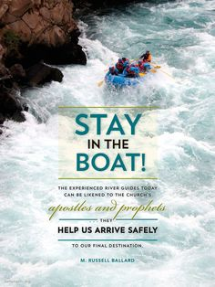 """""""Stay in the boat! The experienced river guides today can be likened to the church's apostles and prophets. . . .They help us arrive safely to our final destination."""" """"Stay in the Boat and Hold On!"""" by M. Russell Ballard, General Conference, Oct. 2014"""