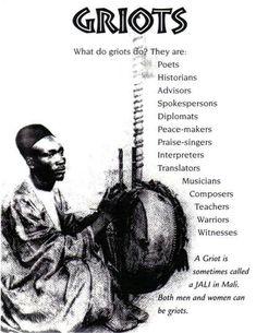 GRIOT  Un griot o jeli (djeli o djéli en francés) es un narrador de historias de África Occidental. El griot cuenta la Historia de la forma que lo haría un poeta, un cantante de alabanzas o un músico vagabundo. Un griot es un depósito de tradición oral.