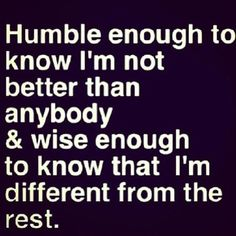 .Humble enough to know I'm not better than anybody & wise enough to know that I'm different from the rest