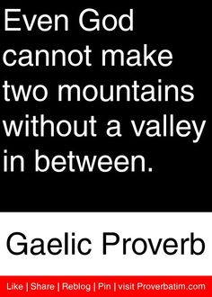 Even God cannot make two mountains without a valley in between. - Gaelic Proverb #proverbs #quotes