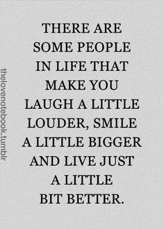 Nella vita, alcune persone ti fanno ridere un po' più forte, ti provocano un sorriso più ampio e ti fanno proprio vivere un po' meglio.