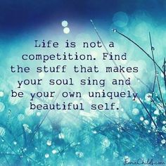For my 2015 - to do list. Life is not a competition. Find the stuff that make your soul sing and be your own uniquely beautiful self. The Words, Positive Quotes, Motivational Quotes, Inspirational Quotes, Meaningful Quotes, Positive Vibes, Positive Affirmations, Positive Thoughts, The Paradise Bbc
