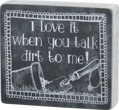 Funny Gardeners Quote Gift I Love It When You Talk Dirt To Me Box Sign.   Cute little sign for any avid garden lover. Gardeners alike with appreciate these words.  A humors gift that will make you smile.