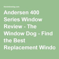 not recomrnded, Andersen 400 Series Window Review - The Window Dog - Find the Best Replacement Windows