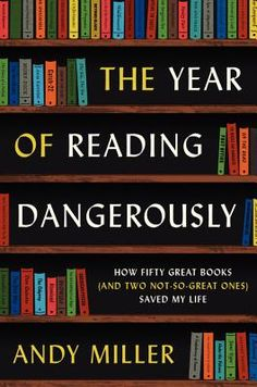 The Year of Reading Dangerously: How Fifty Great Books (and Two Not-So-Great Ones) Saved My Life By Andy Miller
