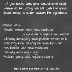 If you notice that your School-aged Child continues to display trouble with the areas listed below, consider testing for #dyscalculia. Trouble With: • Trouble learning #math facts (#addition, #subtraction, #multiplication, #division) • Difficulty developing math problem-solving skills • Poor long term memory for math functions • Not familiar with math vocabulary • Difficulty measuring things • Avoiding games that require strategy #WeCanHelp #SanFrancisco #BrainBalance