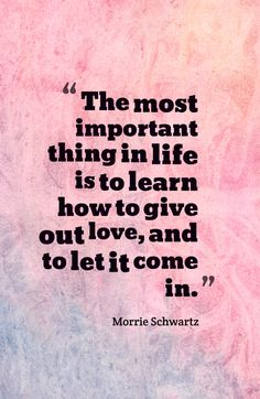 The most important thing in life is to learn how to give out love, and to let it come in.-Morrie Schwartz~Quotes ByTT