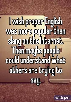 I wish proper English was more popular than slang on the Internet. Then maybe people could understand what others are trying to say.