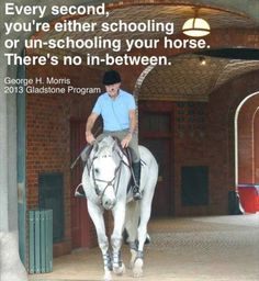 Every second, you're either schooling or un-schooling your horse.  There's no in-between.  George Morris  #equine_equine, #george_morris