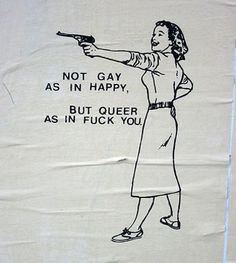 Not gay as in happy, but queer as in fuck you!
