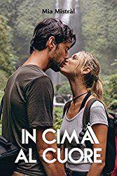 In cima al cuore, Mia Mistràl, #incimaalcuore, #narrativarosa, #recensione, #selfpublishing, #italianselfpublishing   Sognando tra le Righe: IN CIMA AL CUORE #1 Mia Mistràl Recensione
