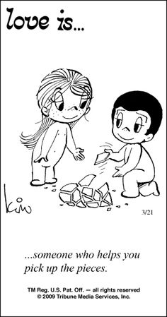 love is... someone to help you pick up the pieces...