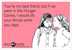 You're my best friend, but if we were in the Hunger Games, I would slit your throat while you slept. http://media-cache7.pinterest.com/upload/193936327673699309_k0aJ1deU_f.jpg thebooklife random and rad
