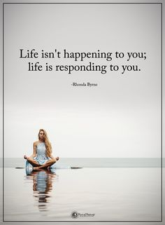 Life isn't happening to you; life is responding to you. - Rhonda Byrne  #powerofpositivity #positivewords  #positivethinking #inspirationalquote #motivationalquotes #quotes #life #love #hope #faith #respect #happening #responding