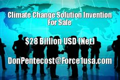 Climate Change Solution Invention For Sale | Invention of the Century I have the One and ONLY (Logical) Climate Change Solution (Invention). For Sale: $28 Billion USD. Even if you do not have the required funding, at the very least, any related corporation would be very wise to offer an R & D position. Force1america@gmail.com or: DonPentecost@Force1usa.com