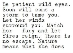 Be patient wild eyes. Soon will come a storm to tame you. Let her winds surround you. Match her fury and let fires reign. Nature means what she does.
