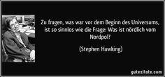 Zu fragen, was war vor dem Beginn des Universums, ist so sinnlos wie die Frage: Was ist nördlich vom Nordpol? (Stephen Hawking)