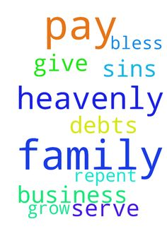 heavenly father help me and my family to pay off all - heavenly father help me and my family to pay off all our debts and bless our business to grow for give us for our sins and help us to repent and serve you thank you in jesus name amen Posted at: https://prayerrequest.com/t/Ldd #pray #prayer #request #prayerrequest