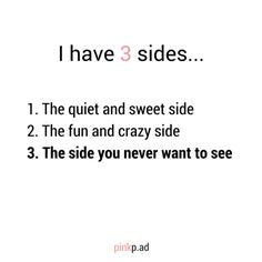 I have 3 sides... The quiet and sweet side, the funny and crazy side and the…