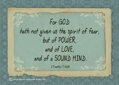 2 Timothy 1:7 - God has not given us a spirit of fear. He has given us a spirit of power, love and a sound mind.  www.facebook.com/PostcardsFromGod