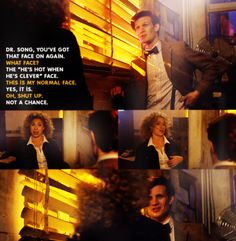 """The Doctor: Doctor Song, you've got that face on again.  River: What face?  The Doctor: The ""He's hot when he's clever"" face.  River: This is my normal face.  The Doctor: Yes it is.  River: Oh, shut up.  The Doctor: Not a chance."""