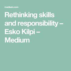 Rethinking skills and responsibility – Esko Kilpi – Medium