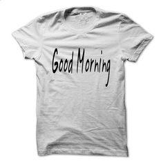 Good Morning - #T-Shirts #hoody. BUY NOW => https://www.sunfrog.com/No-Category/Good-Morning.html?60505