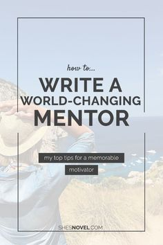 How to Write a World-Changing Mentor | She's Novel #amwriting #writing #nanowrimo