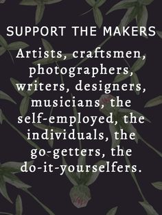 Support the Makers  Artists, craftsmen, photographers,   writers, designers, musicians, the self-employed, the   individuals, the go-getters, the do-it-yourselfers.