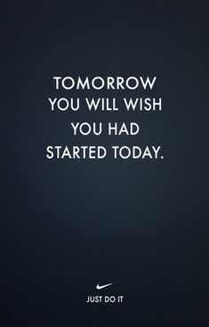 Tomorrow you will wish you had started today.