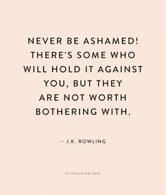"""Never be ashamed! There's some who will hold it against you, but they are not worth bothering with."" - J.K. Rowling"