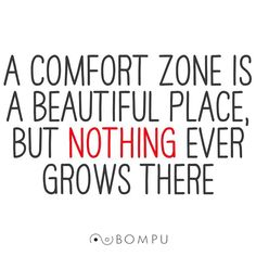 Life begins at the end of your comfort zone. Be willing to step outside your comfort zone; take the risks in life that seem worth taking. The ride might not be as predictable if you'd just planted your feet and stayed put, but it will be a heck of a lot more interesting. #BeBompu