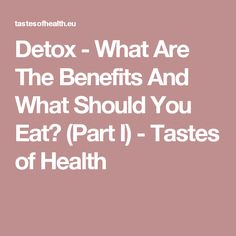 Detox - What Are The Benefits And What Should You Eat? (Part I) - Tastes of Health