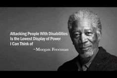 Attacking people with disabilities is the lowest display of power I can think of ~Morgan Freeman