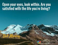 Open your eyes, look within. Are you satisfied with the life you're living? / Bob Marley
